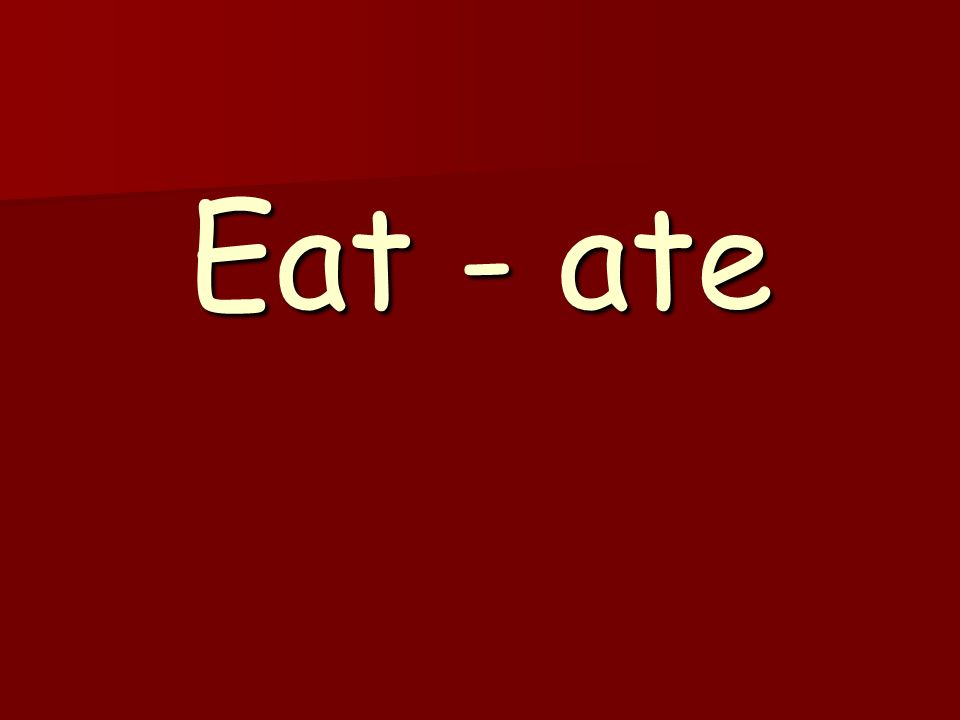 Eat - ate