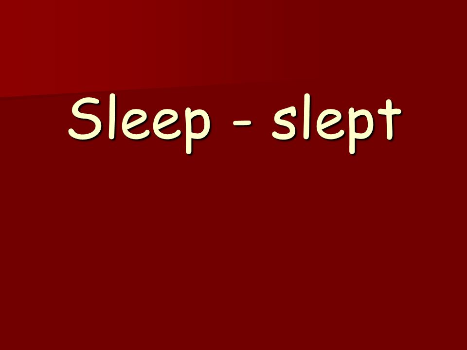 Sleep - slept