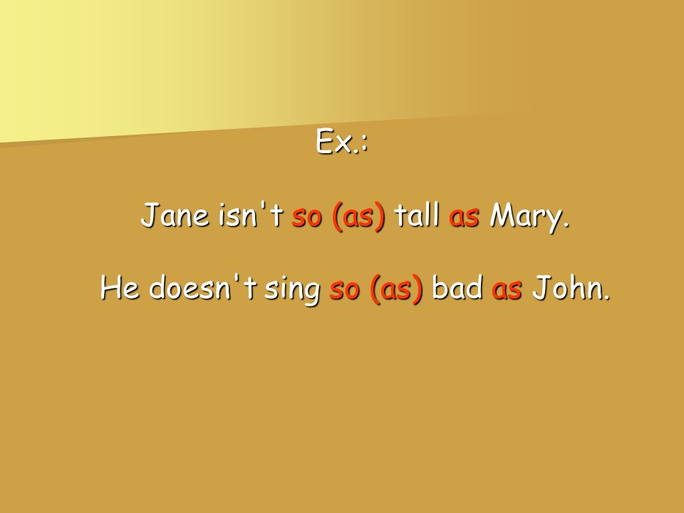 Ex. : Jane isn t so (as) tall as Mary