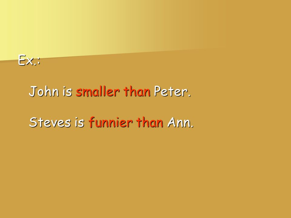 Ex.: John is smaller than Peter. Steves is funnier than Ann.