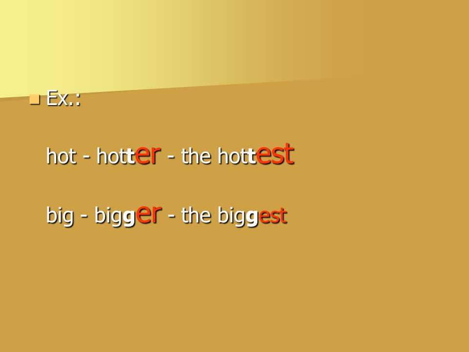 Ex.: hot - hotter - the hottest big - bigger - the biggest