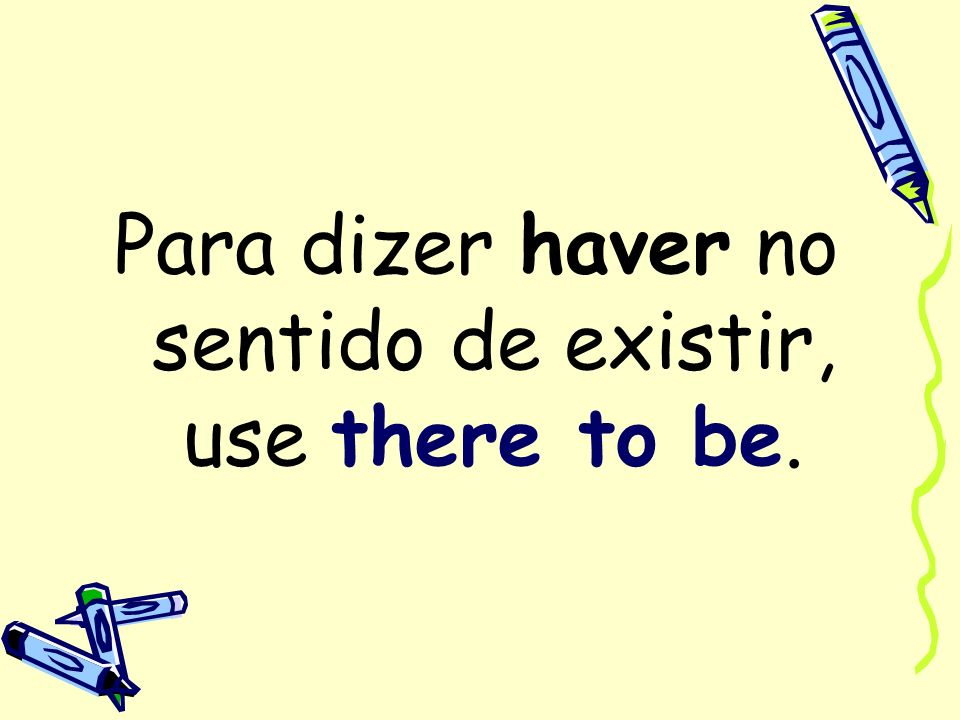Para dizer haver no sentido de existir, use there to be.