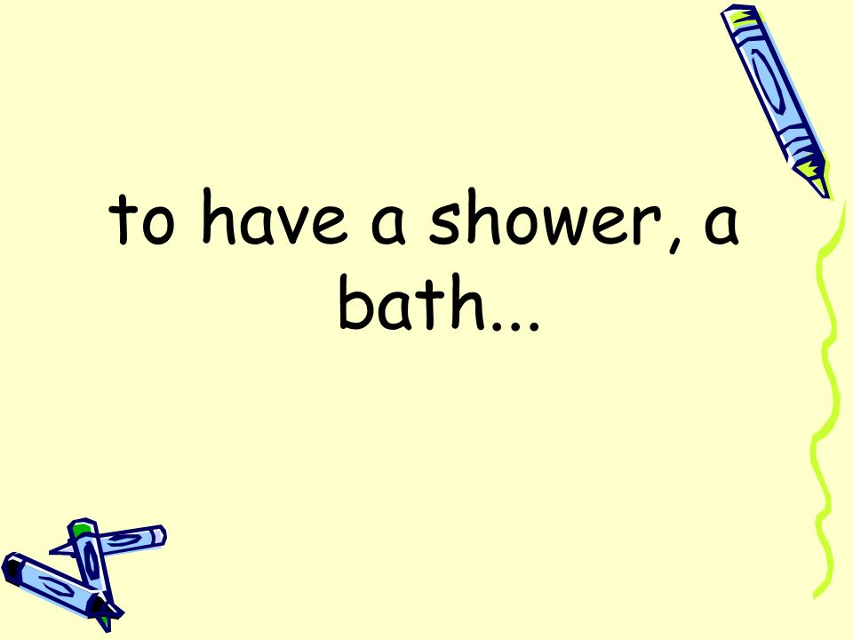 to have a shower, a bath...