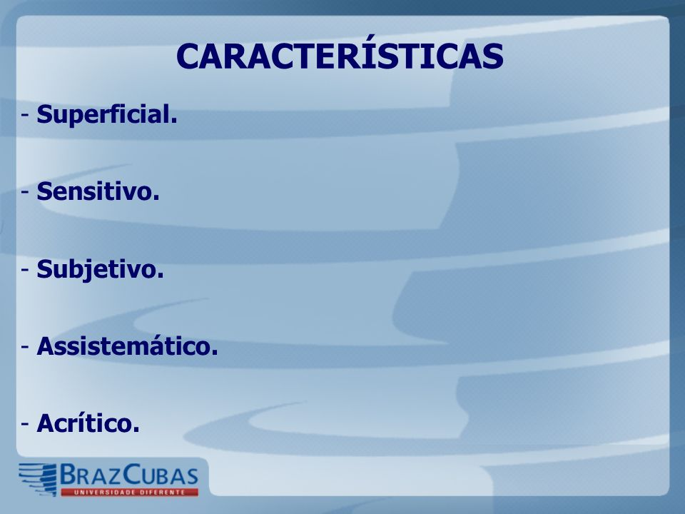 CARACTERÍSTICAS Superficial. Sensitivo. Subjetivo. Assistemático.