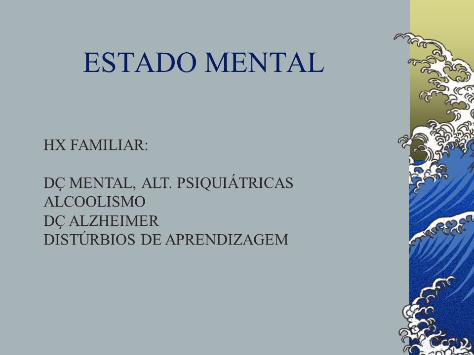 ESTADO MENTAL HX FAMILIAR: DÇ MENTAL, ALT. PSIQUIÁTRICAS ALCOOLISMO
