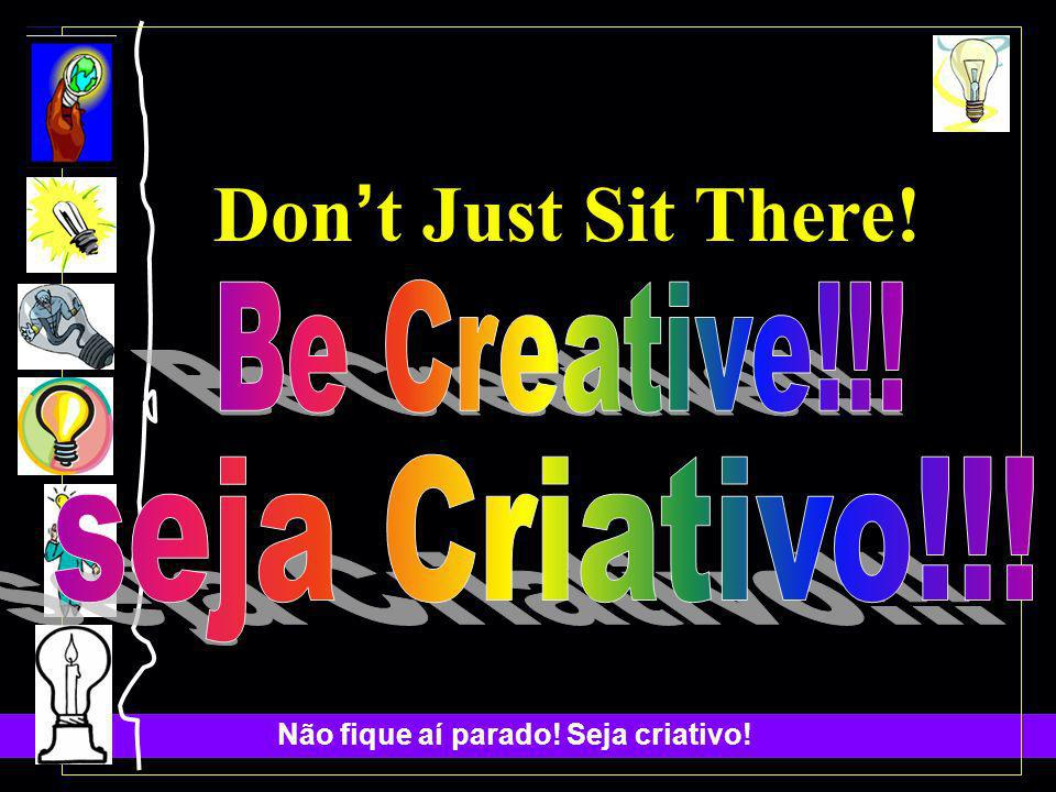 Don't Just Sit There! Be Creative!!! seja Criativo!!!