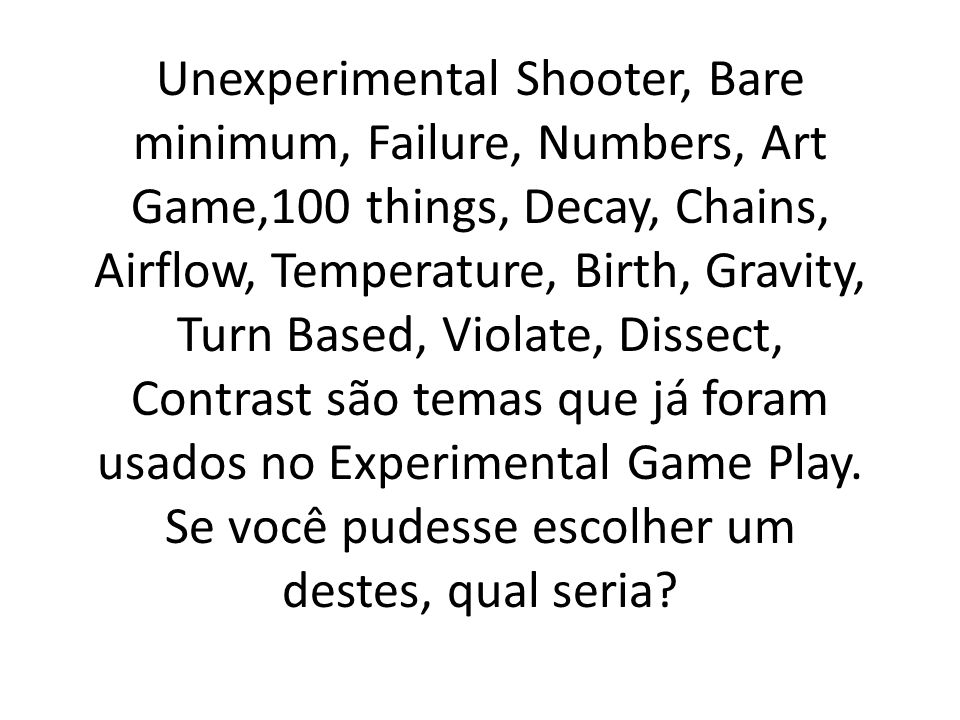 Unexperimental Shooter, Bare minimum, Failure, Numbers, Art Game,100 things, Decay, Chains, Airflow, Temperature, Birth, Gravity, Turn Based, Violate, Dissect, Contrast são temas que já foram usados no Experimental Game Play.