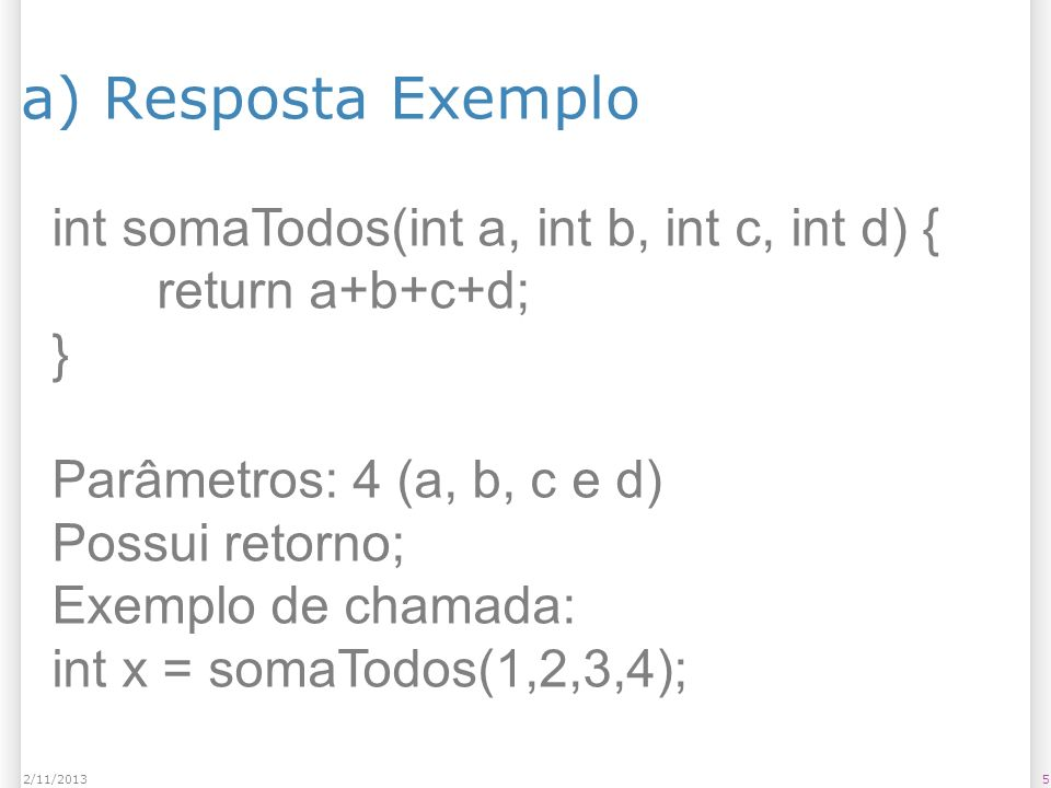 a) Resposta Exemplo int somaTodos(int a, int b, int c, int d) {