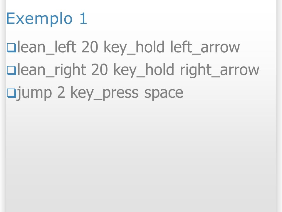Exemplo 1 lean_left 20 key_hold left_arrow. lean_right 20 key_hold right_arrow.