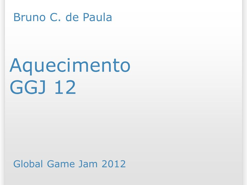 GGJ 12 Aquecimento Bruno C. de Paula Global Game Jam /07/09