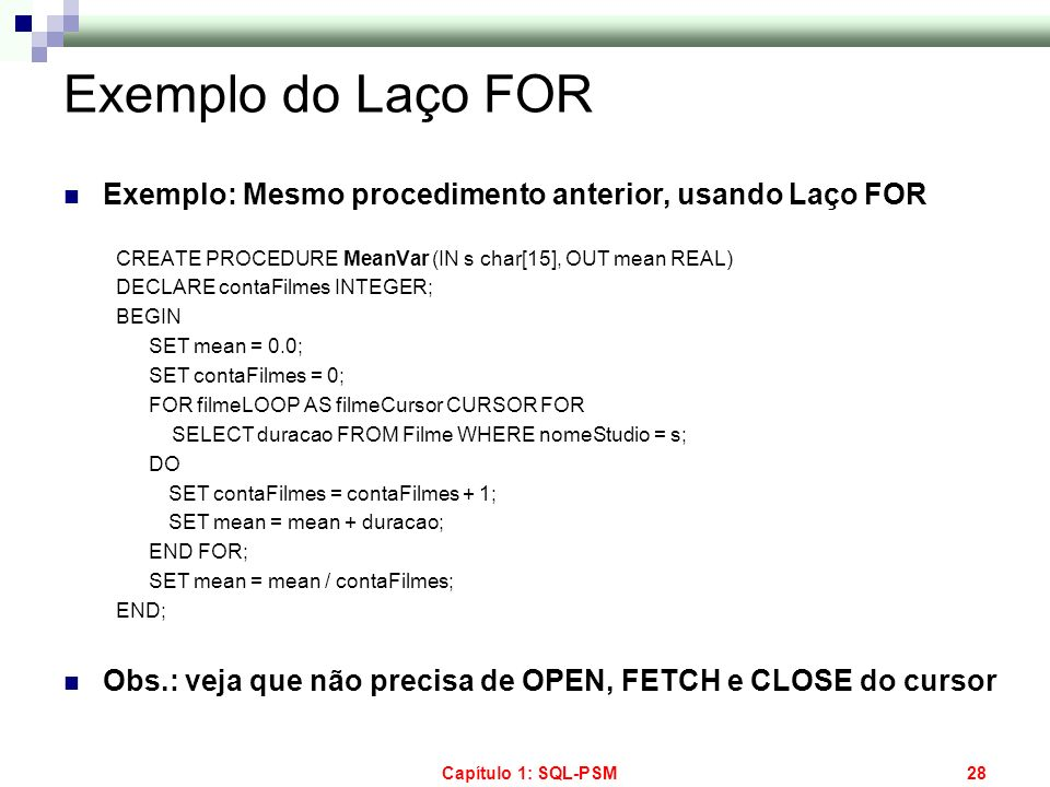 Exemplo do Laço FOR Exemplo: Mesmo procedimento anterior, usando Laço FOR. CREATE PROCEDURE MeanVar (IN s char[15], OUT mean REAL)