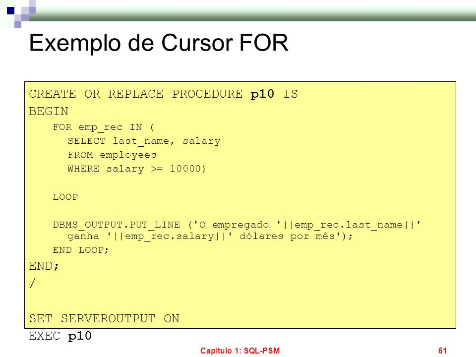 Exemplo de Cursor FOR CREATE OR REPLACE PROCEDURE p10 IS BEGIN END; /