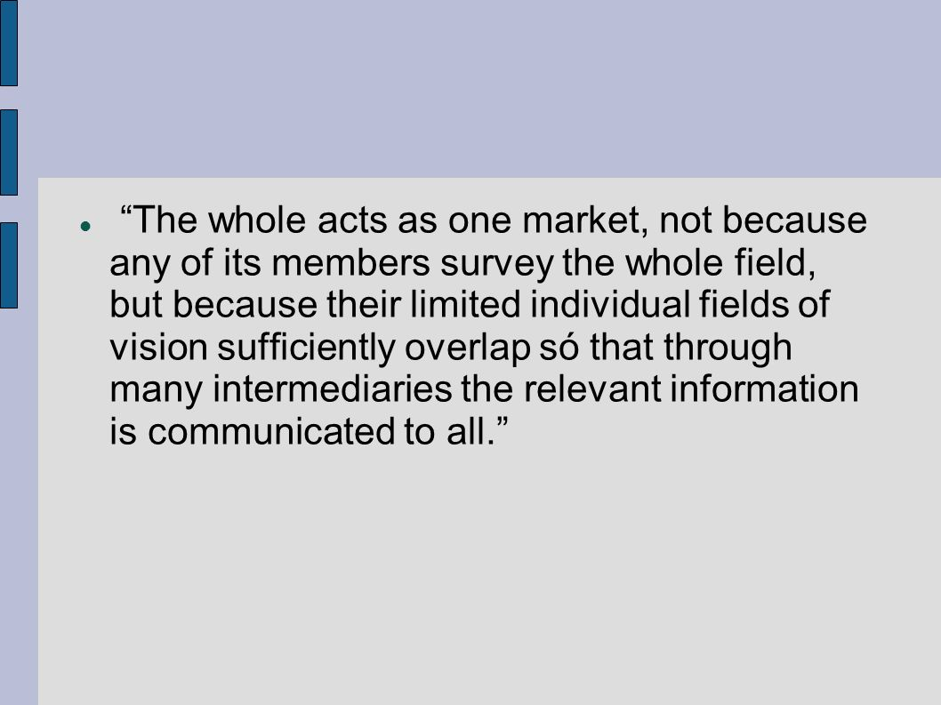 The whole acts as one market, not because any of its members survey the whole field, but because their limited individual fields of vision sufficiently overlap só that through many intermediaries the relevant information is communicated to all.