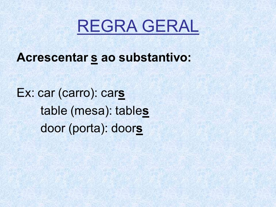 REGRA GERAL Acrescentar s ao substantivo: Ex: car (carro): cars table (mesa): tables door (porta): doors