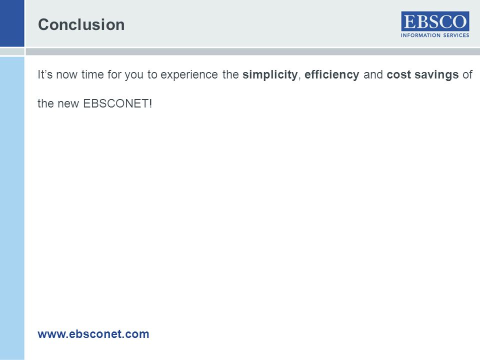 Conclusion It's now time for you to experience the simplicity, efficiency and cost savings of. the new EBSCONET!