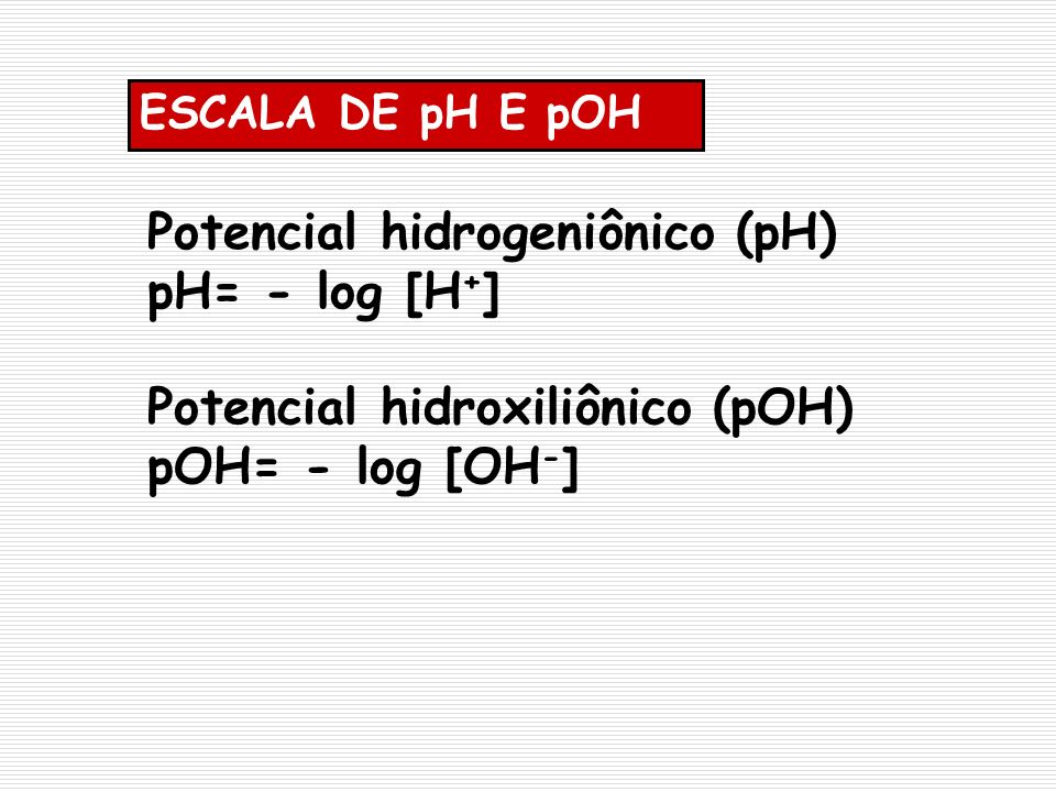 Potencial hidrogeniônico (pH) pH= - log [H+]