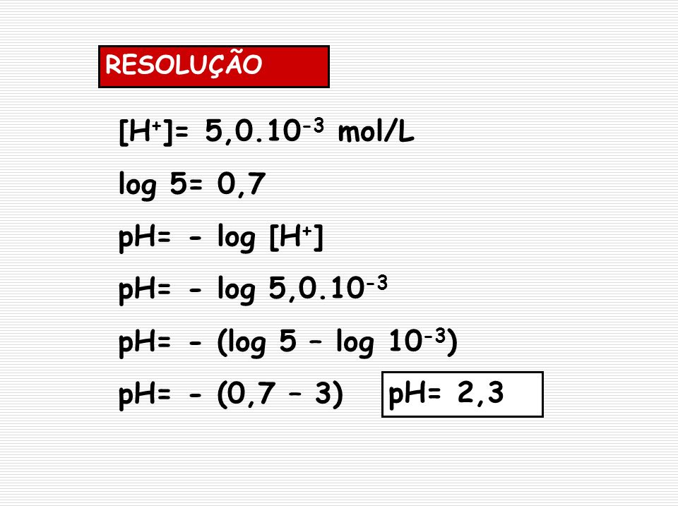 [H+]= 5, mol/L log 5= 0,7 pH= - log [H+] pH= - log 5,0.10-3