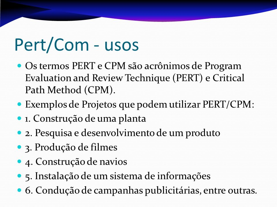 Pert/Com - usos Os termos PERT e CPM são acrônimos de Program Evaluation and Review Technique (PERT) e Critical Path Method (CPM).