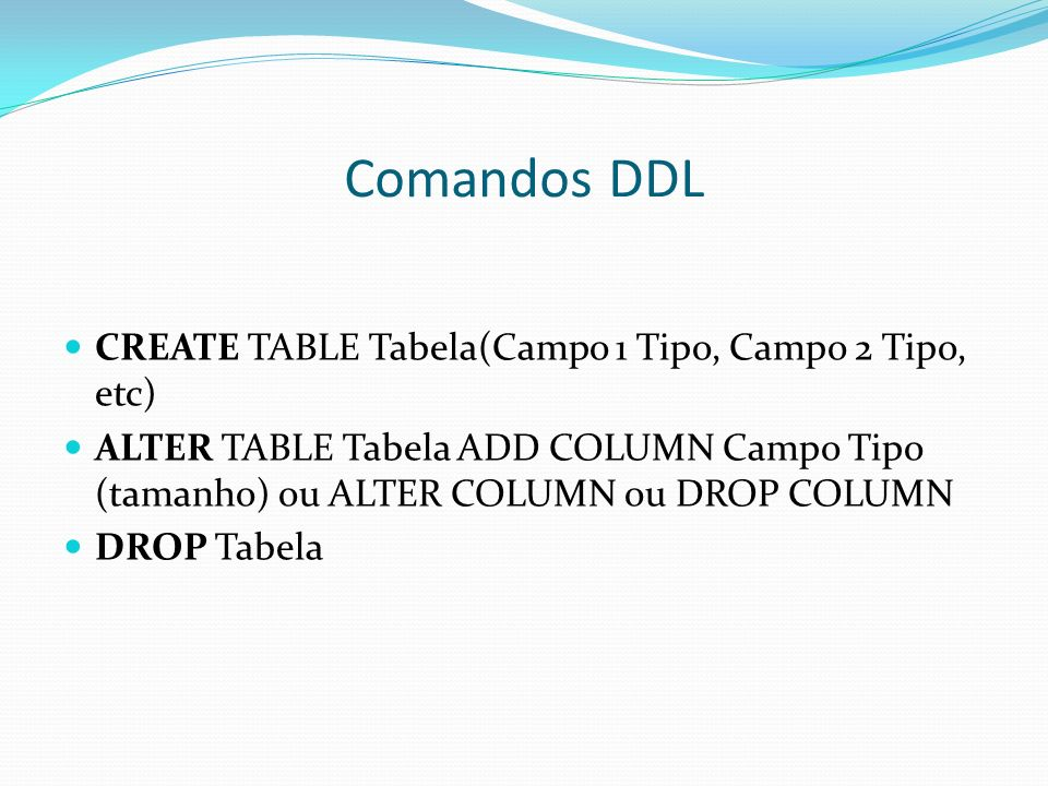 Comandos DDL CREATE TABLE Tabela(Campo 1 Tipo, Campo 2 Tipo, etc)