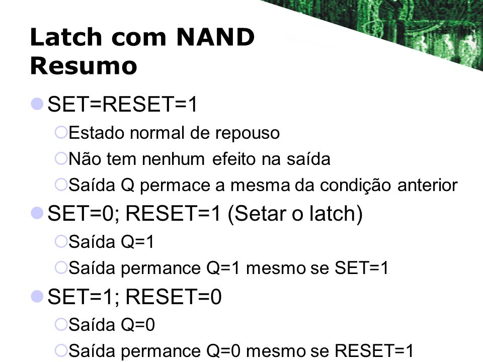 Latch com NAND Resumo SET=RESET=1 SET=0; RESET=1 (Setar o latch)
