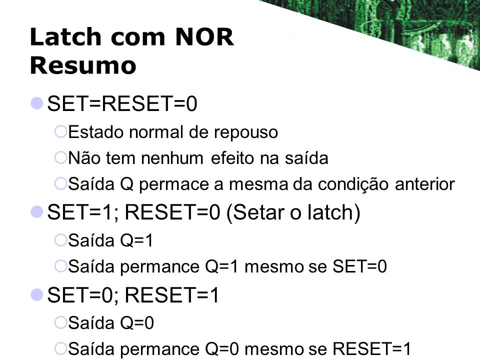 Latch com NOR Resumo SET=RESET=0 SET=1; RESET=0 (Setar o latch)