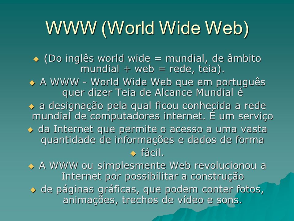 WWW (World Wide Web) (Do inglês world wide = mundial, de âmbito mundial + web = rede, teia).