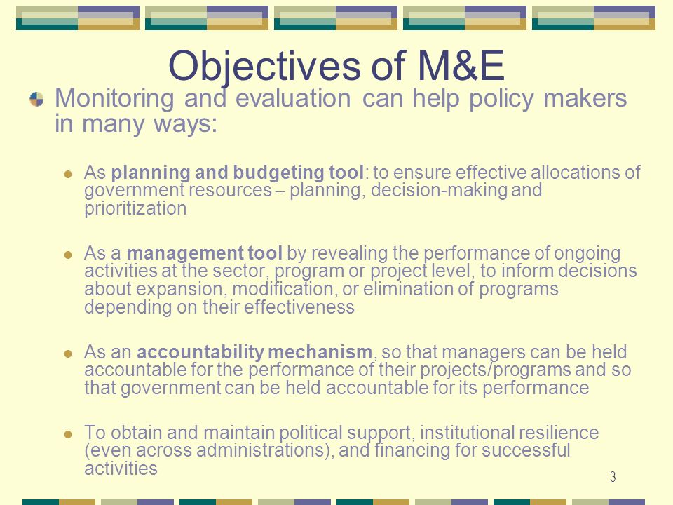 Objectives of M&E Monitoring and evaluation can help policy makers in many ways: