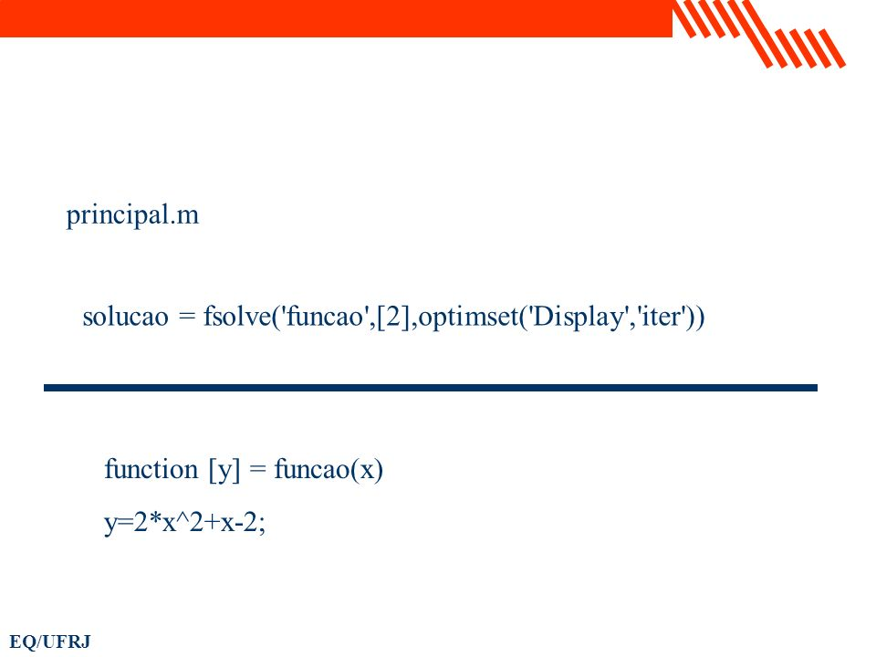 principal.m solucao = fsolve( funcao ,[2],optimset( Display , iter )) function [y] = funcao(x) y=2*x^2+x-2;