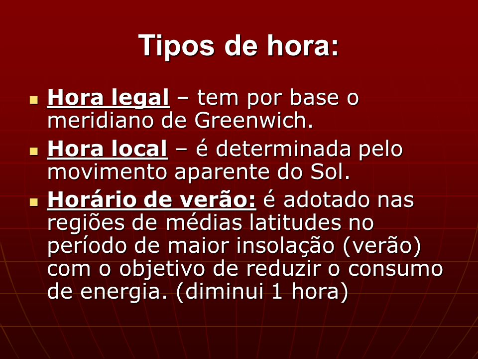 Tipos de hora: Hora legal – tem por base o meridiano de Greenwich.