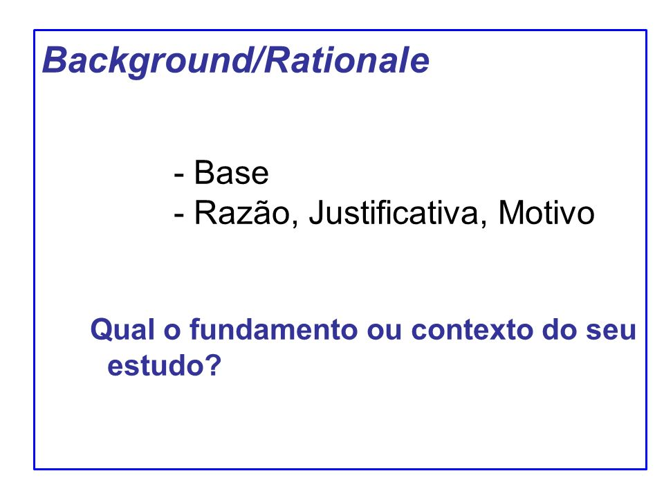 Background/Rationale. - Base. - Razão, Justificativa, Motivo