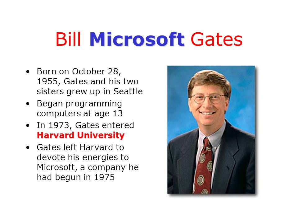 Bill Microsoft Gates Born on October 28, 1955, Gates and his two sisters grew up in Seattle. Began programming computers at age 13.
