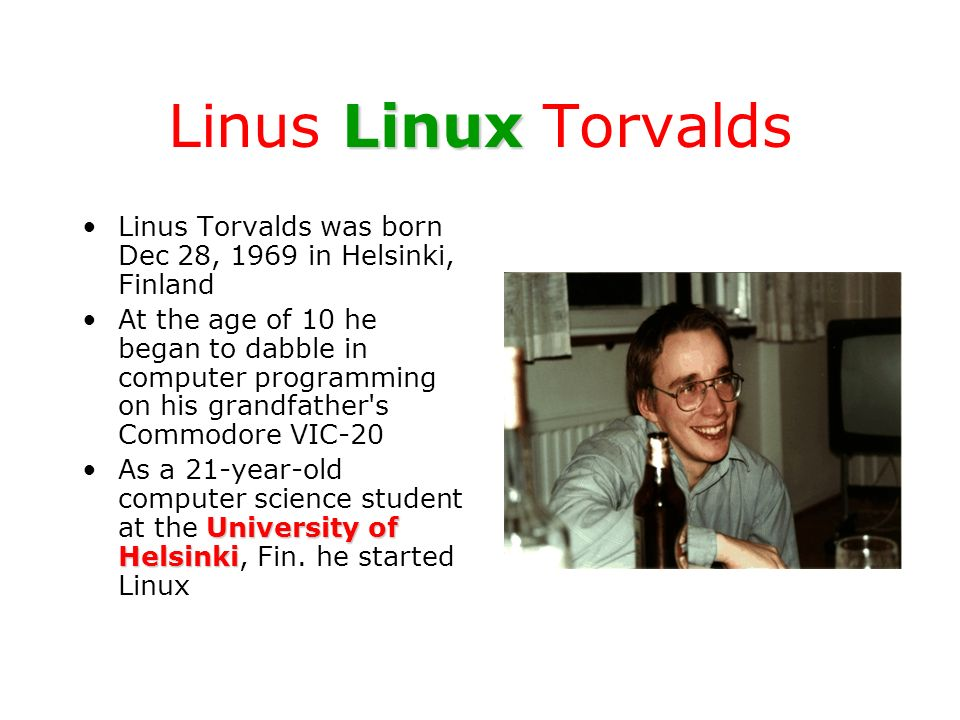 Linus Linux Torvalds Linus Torvalds was born Dec 28, 1969 in Helsinki, Finland.