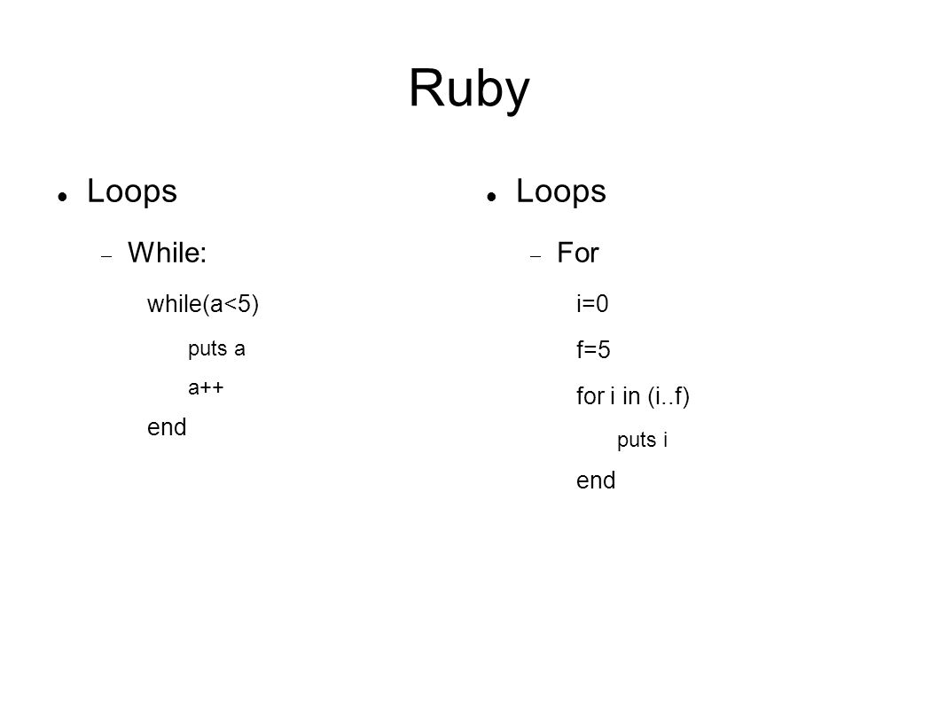 Ruby Loops Loops While: For while(a<5)‏ end i=0 f=5 for i in (i..f)