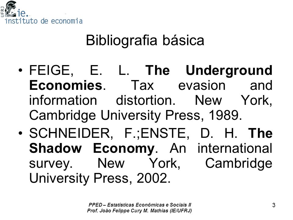 Bibliografia básica FEIGE, E. L. The Underground Economies. Tax evasion and information distortion. New York, Cambridge University Press, 1989.