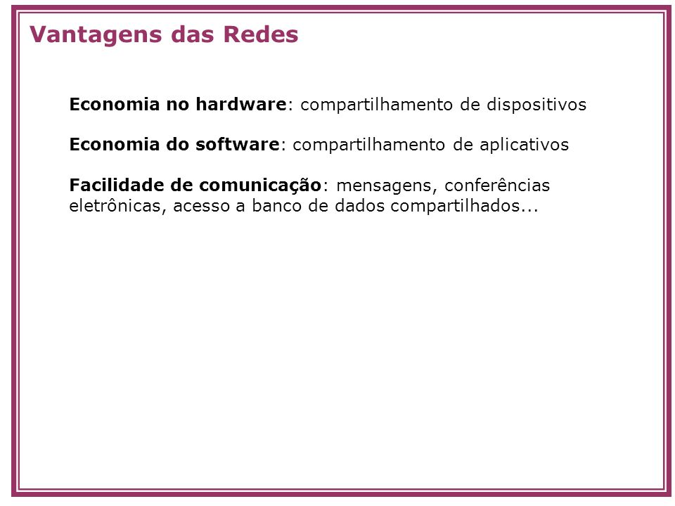 Vantagens das Redes Economia no hardware: compartilhamento de dispositivos. Economia do software: compartilhamento de aplicativos.