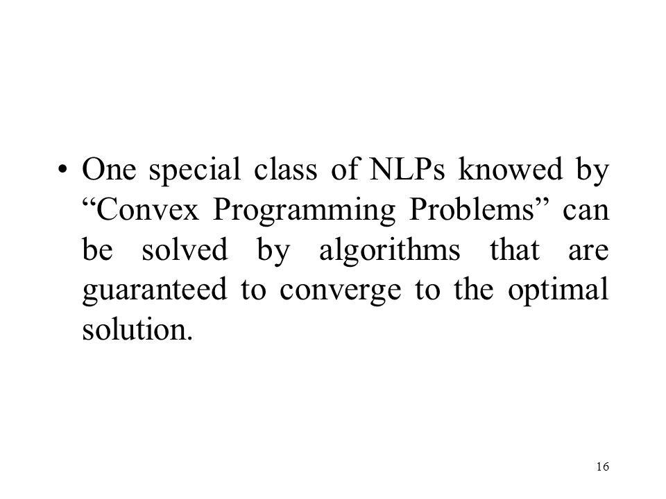 One special class of NLPs knowed by Convex Programming Problems can be solved by algorithms that are guaranteed to converge to the optimal solution.