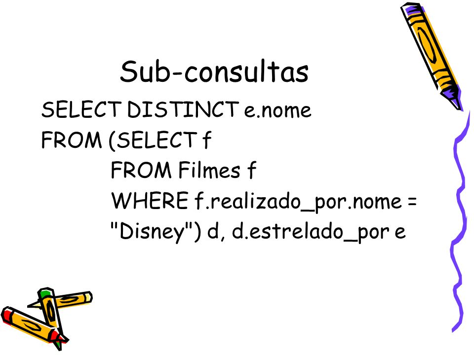 Sub-consultas SELECT DISTINCT e.nome FROM (SELECT f FROM Filmes f