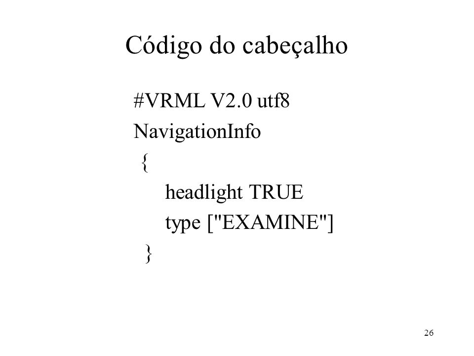 Código do cabeçalho #VRML V2.0 utf8 NavigationInfo { headlight TRUE