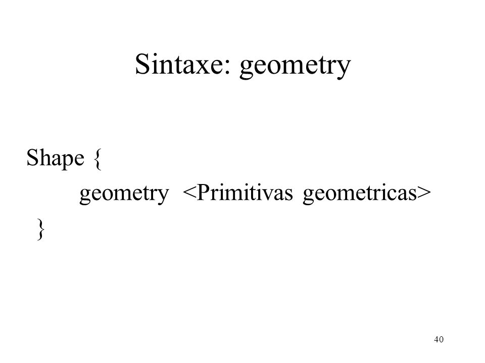 Sintaxe: geometry Shape { geometry <Primitivas geometricas> }