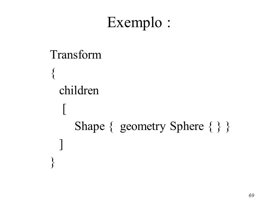 Exemplo : Transform { children [ Shape { geometry Sphere { } } ] }