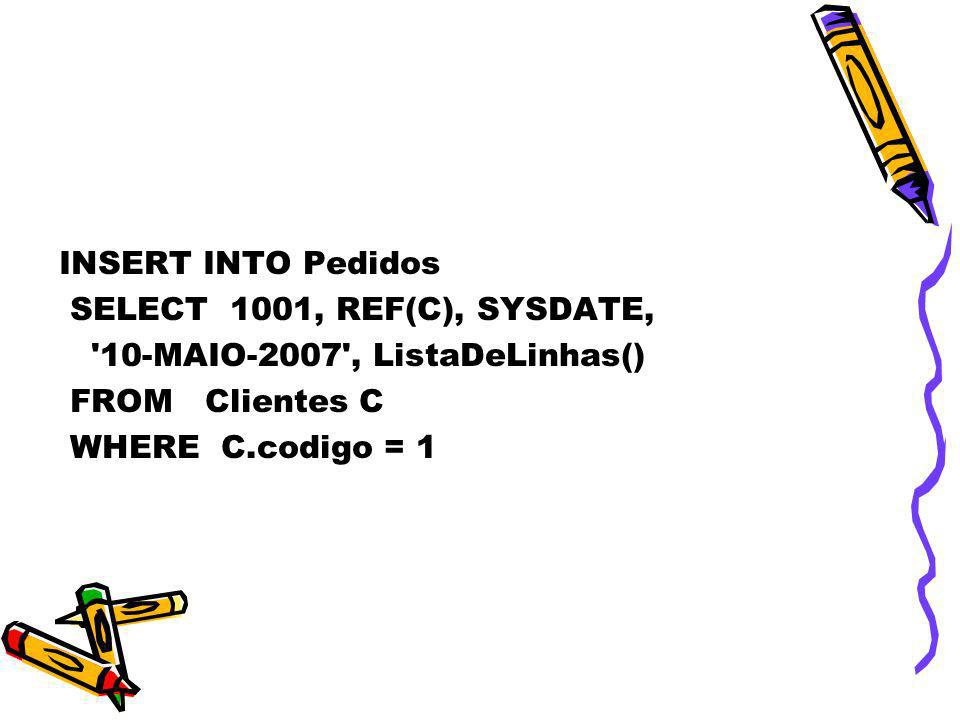 INSERT INTO Pedidos SELECT 1001, REF(C), SYSDATE, 10-MAIO-2007 , ListaDeLinhas() FROM Clientes C.