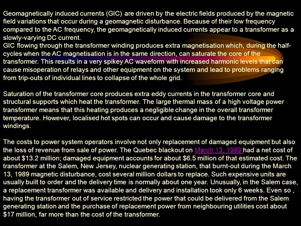 Geomagnetically induced currents (GIC) are driven by the electric fields produced by the magnetic field variations that occur during a geomagnetic disturbance. Because of their low frequency compared to the AC frequency, the geomagnetically induced currents appear to a transformer as a slowly-varying DC current.