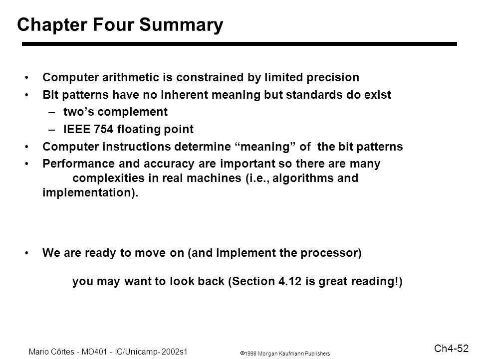Chapter Four Summary Computer arithmetic is constrained by limited precision. Bit patterns have no inherent meaning but standards do exist.