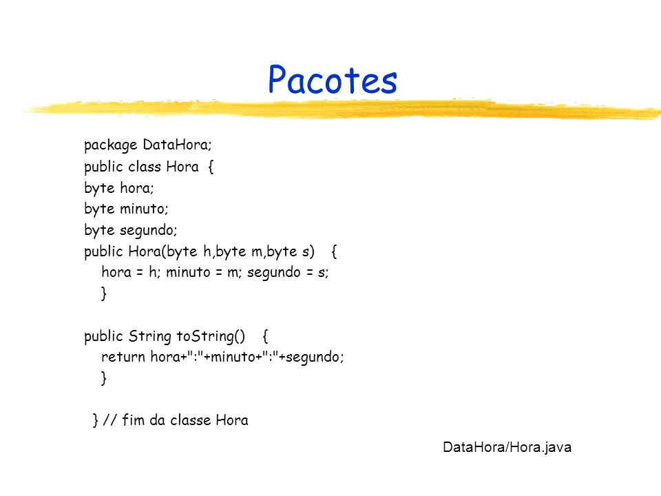 Pacotes package DataHora; public class Hora { byte hora; byte minuto;