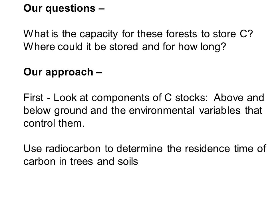Our questions – What is the capacity for these forests to store C Where could it be stored and for how long