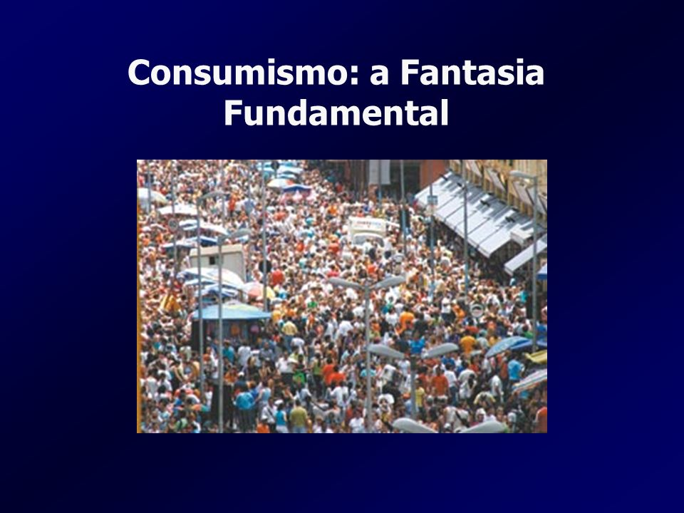 Consumismo: a Fantasia Fundamental