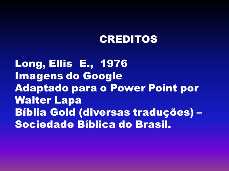CREDITOS Long, Ellis E., Imagens do Google. Adaptado para o Power Point por Walter Lapa.