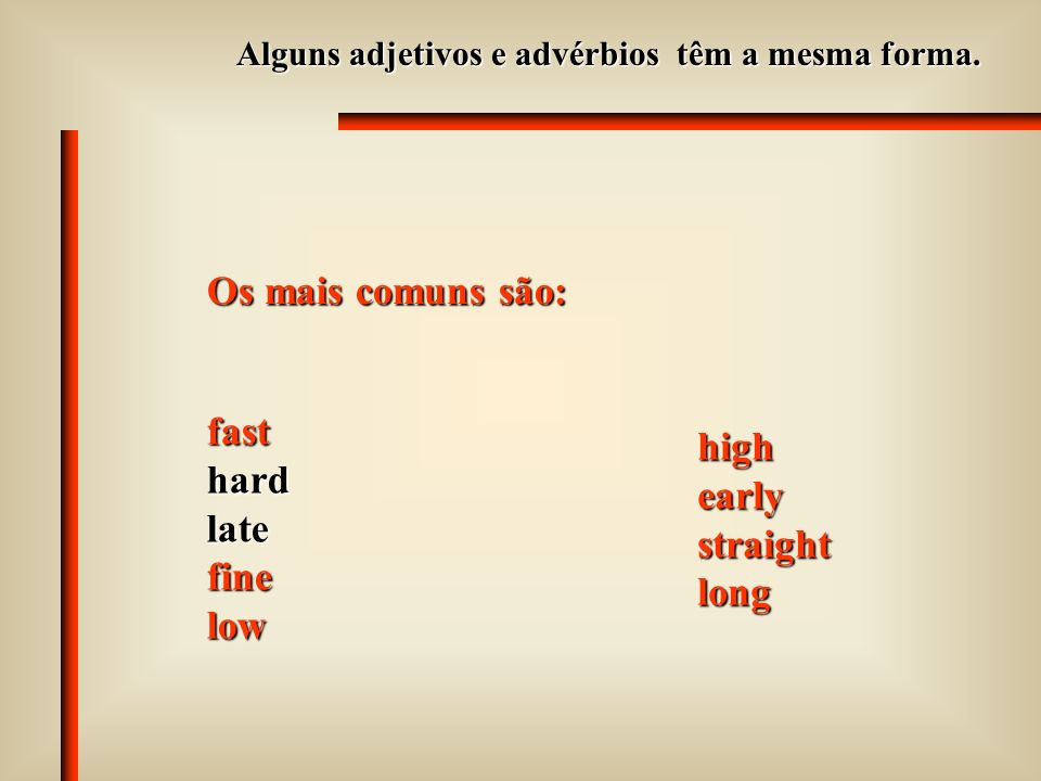 Os mais comuns são: fast high hard early late straight fine long low
