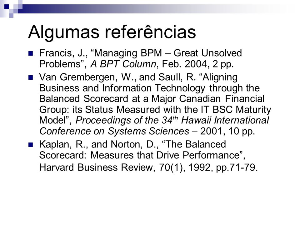 Algumas referências Francis, J., Managing BPM – Great Unsolved Problems , A BPT Column, Feb. 2004, 2 pp.
