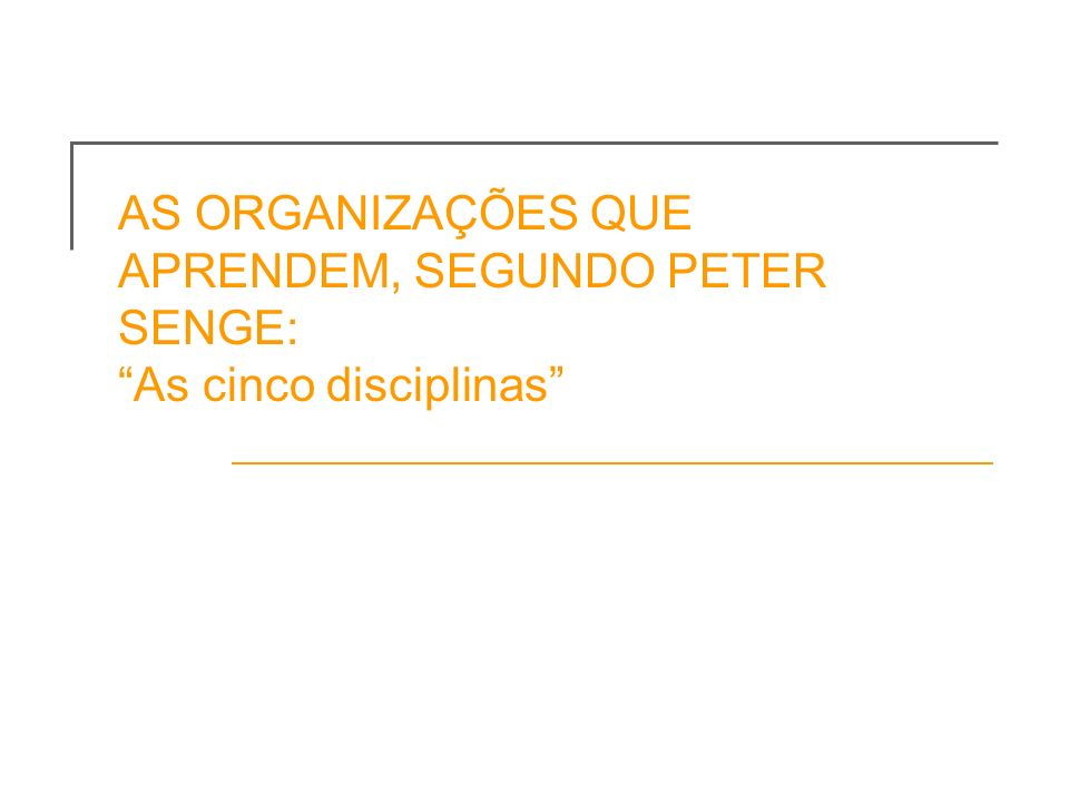 AS ORGANIZAÇÕES QUE APRENDEM, SEGUNDO PETER SENGE: As cinco disciplinas